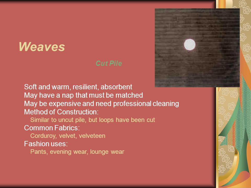 Weaves Cut Pile Soft and warm, resilient, absorbent May have a nap that must be matched May be expensive and need professional cleaning Method of Construction: Similar to uncut pile, but loops have been cut Common Fabrics: Corduroy, velvet, velveteen Fashion uses: Pants, evening wear, lounge wear