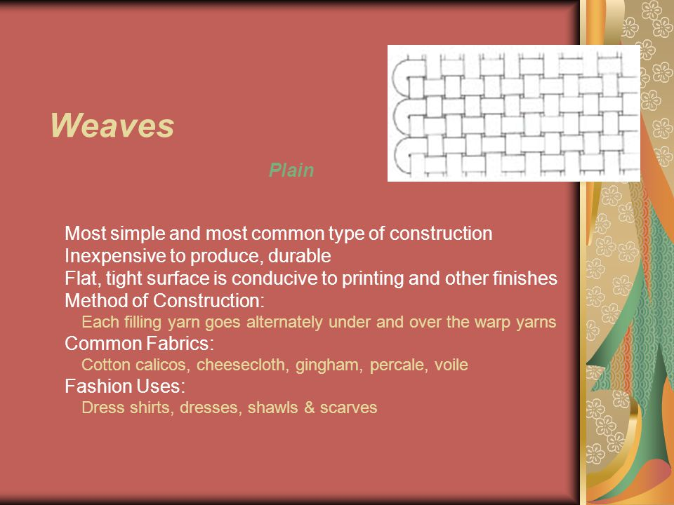 Weaves Plain Most simple and most common type of construction Inexpensive to produce, durable Flat, tight surface is conducive to printing and other finishes Method of Construction: Each filling yarn goes alternately under and over the warp yarns Common Fabrics: Cotton calicos, cheesecloth, gingham, percale, voile Fashion Uses: Dress shirts, dresses, shawls & scarves