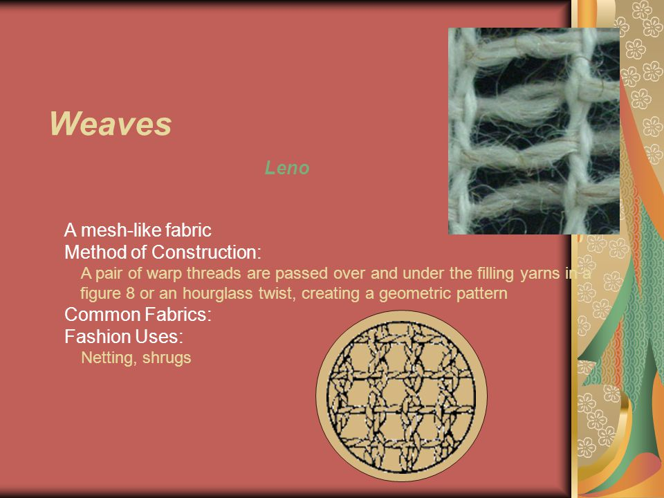 Weaves Leno A mesh-like fabric Method of Construction: A pair of warp threads are passed over and under the filling yarns in a figure 8 or an hourglass twist, creating a geometric pattern Common Fabrics: Fashion Uses: Netting, shrugs