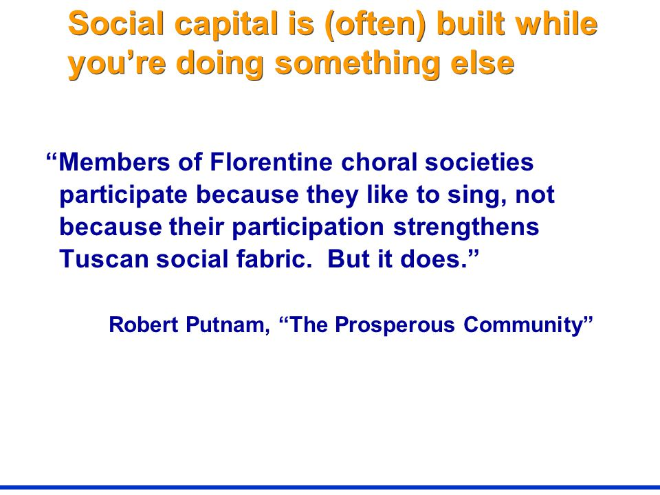 Social capital is (often) built while you're doing something else Members of Florentine choral societies participate because they like to sing, not because their participation strengthens Tuscan social fabric.