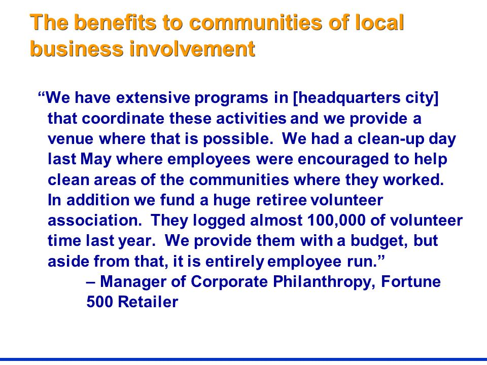 The benefits to communities of local business involvement We have extensive programs in [headquarters city] that coordinate these activities and we provide a venue where that is possible.