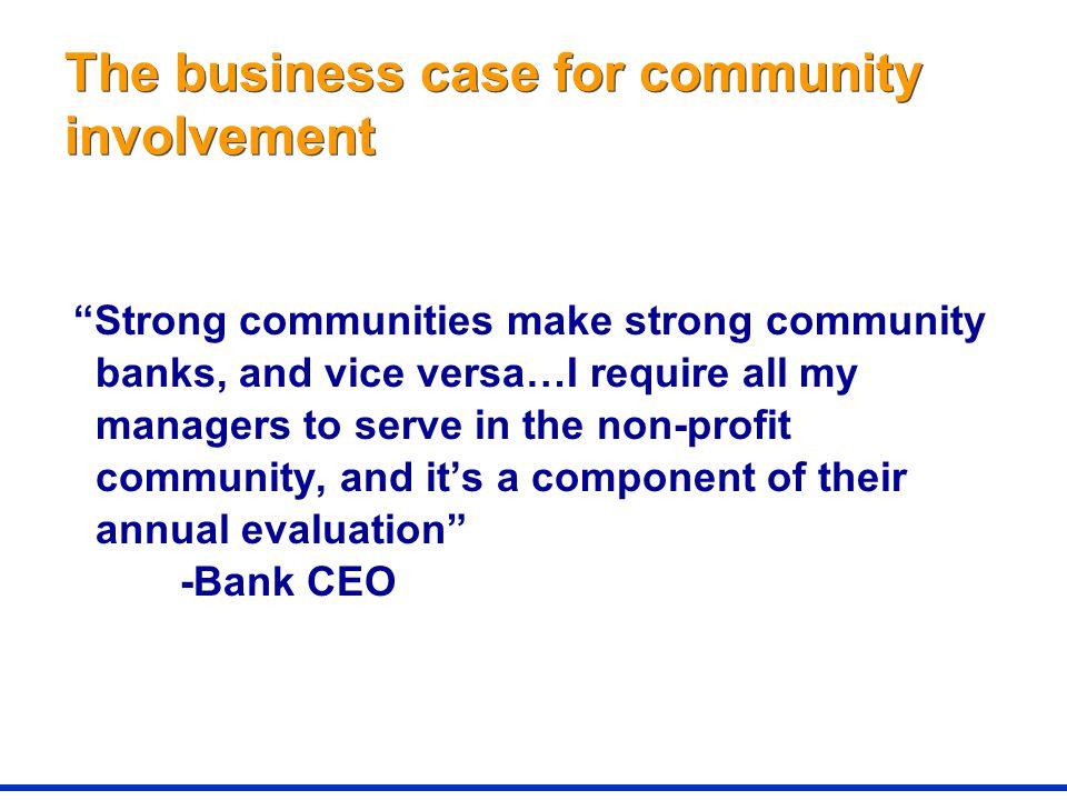 The business case for community involvement Strong communities make strong community banks, and vice versa…I require all my managers to serve in the non-profit community, and it's a component of their annual evaluation -Bank CEO