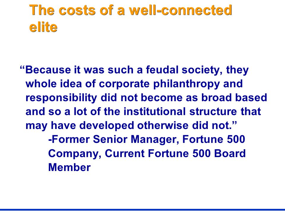 The costs of a well-connected elite Because it was such a feudal society, they whole idea of corporate philanthropy and responsibility did not become as broad based and so a lot of the institutional structure that may have developed otherwise did not. -Former Senior Manager, Fortune 500 Company, Current Fortune 500 Board Member