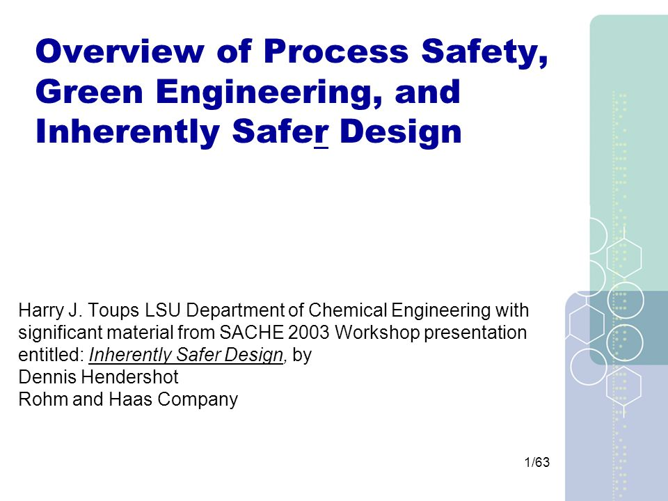 32/63 Benefits Reduced consequence of incident (explosion, fire, toxic material release) Improved effectiveness and feasibility of other protective systems – for example: –Secondary containment –Reactor dump or quench systems