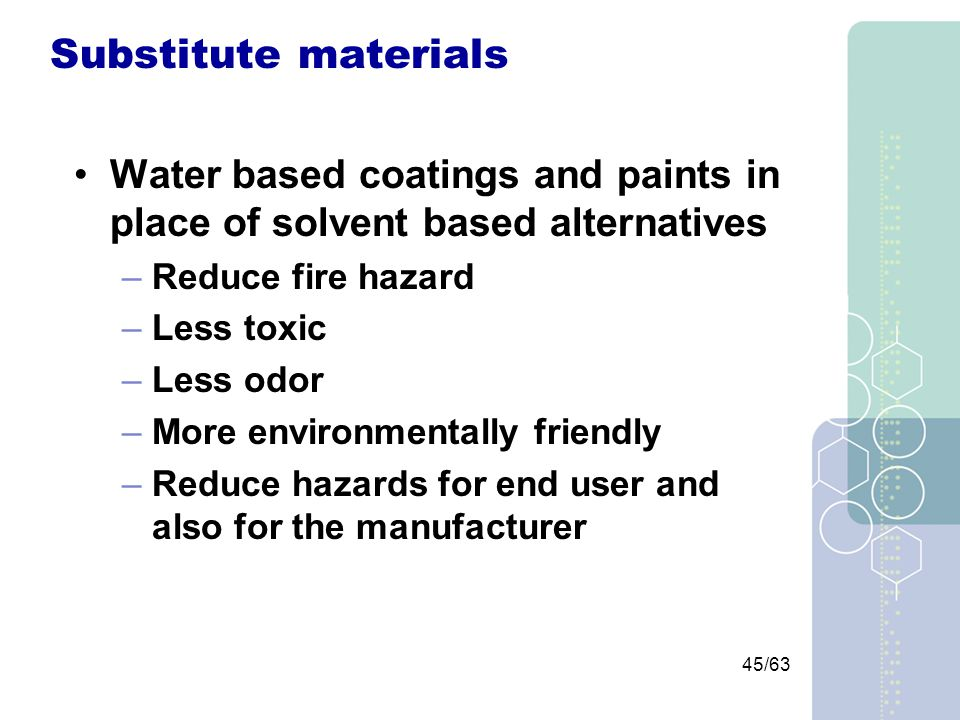45/63 Substitute materials Water based coatings and paints in place of solvent based alternatives –Reduce fire hazard –Less toxic –Less odor –More environmentally friendly –Reduce hazards for end user and also for the manufacturer