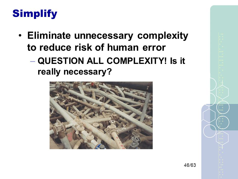 46/63 Simplify Eliminate unnecessary complexity to reduce risk of human error –QUESTION ALL COMPLEXITY.