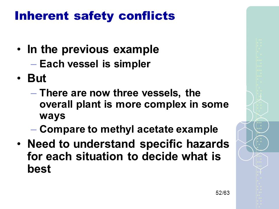 52/63 Inherent safety conflicts In the previous example –Each vessel is simpler But –There are now three vessels, the overall plant is more complex in some ways –Compare to methyl acetate example Need to understand specific hazards for each situation to decide what is best