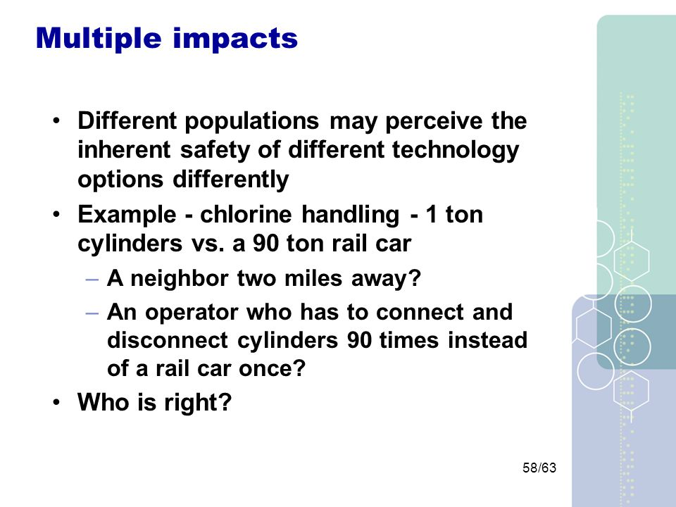 58/63 Multiple impacts Different populations may perceive the inherent safety of different technology options differently Example - chlorine handling - 1 ton cylinders vs.
