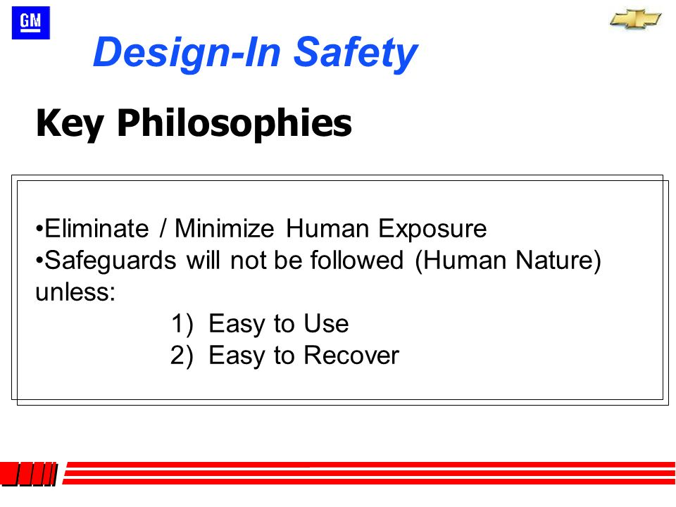 Eliminate / Minimize Human Exposure Safeguards will not be followed (Human Nature) unless: 1) Easy to Use 2) Easy to Recover Design-In Safety Key Philosophies