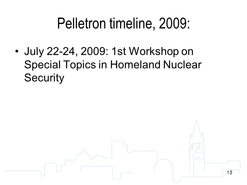 13 Pelletron timeline, 2009: July 22-24, 2009: 1st Workshop on Special Topics in Homeland Nuclear Security 13