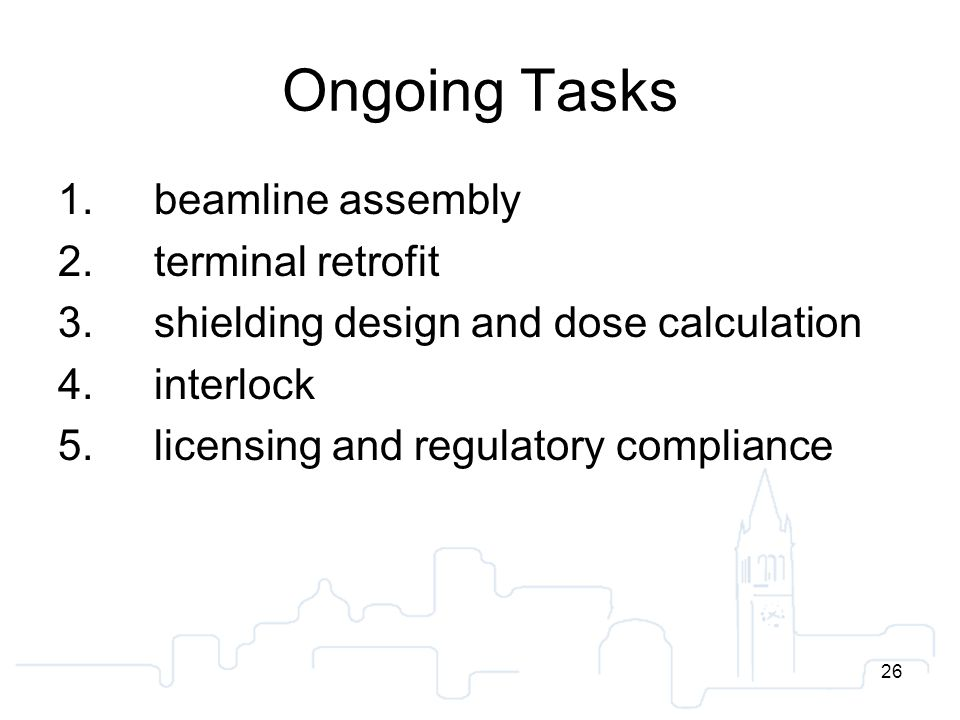 26 Ongoing Tasks 1.beamline assembly 2.terminal retrofit 3.shielding design and dose calculation 4.interlock 5.licensing and regulatory compliance 26