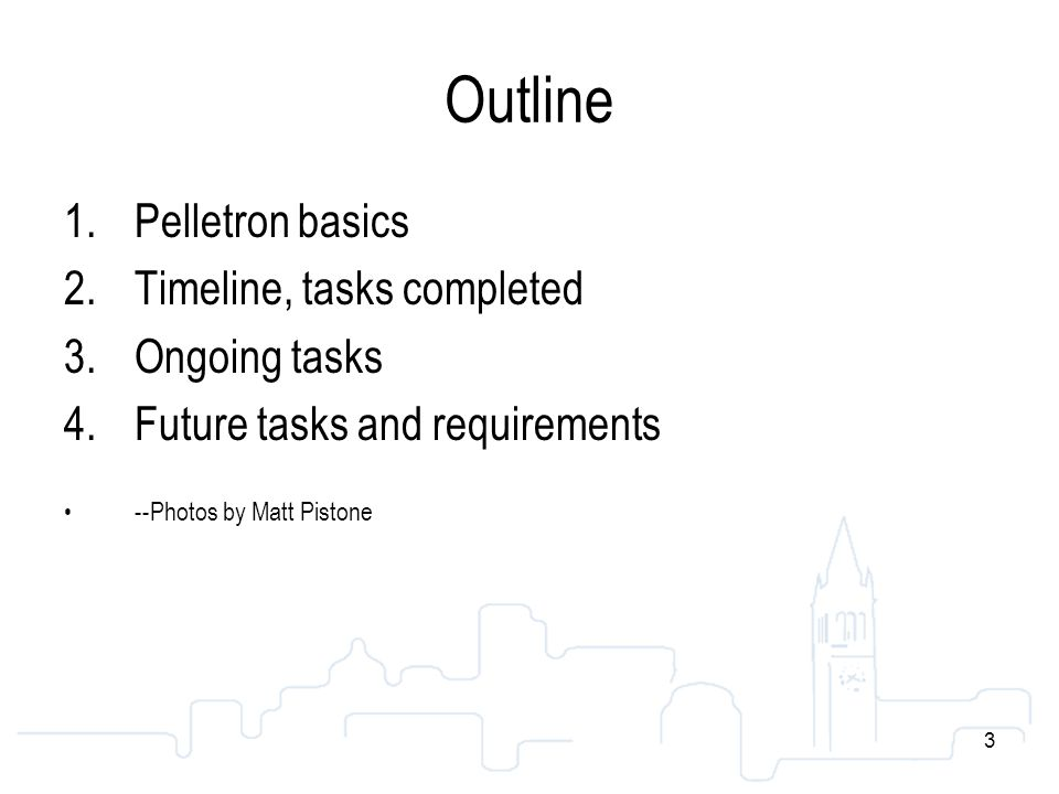 3 Outline 1.Pelletron basics 2.Timeline, tasks completed 3.Ongoing tasks 4.Future tasks and requirements --Photos by Matt Pistone 3