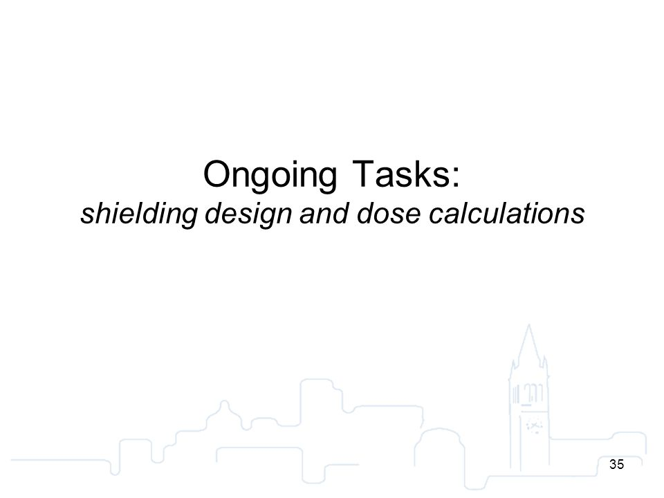 35 Ongoing Tasks: shielding design and dose calculations 35