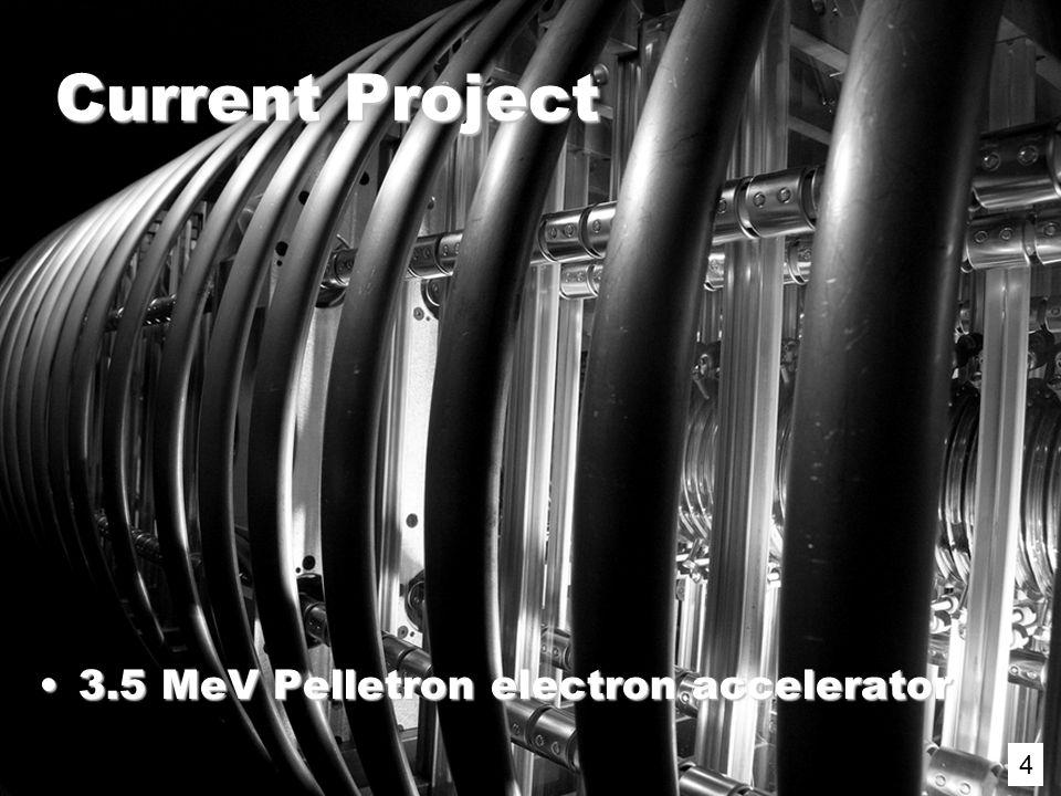4 Current Project 3.5 MeV Pelletron electron accelerator3.5 MeV Pelletron electron accelerator 4