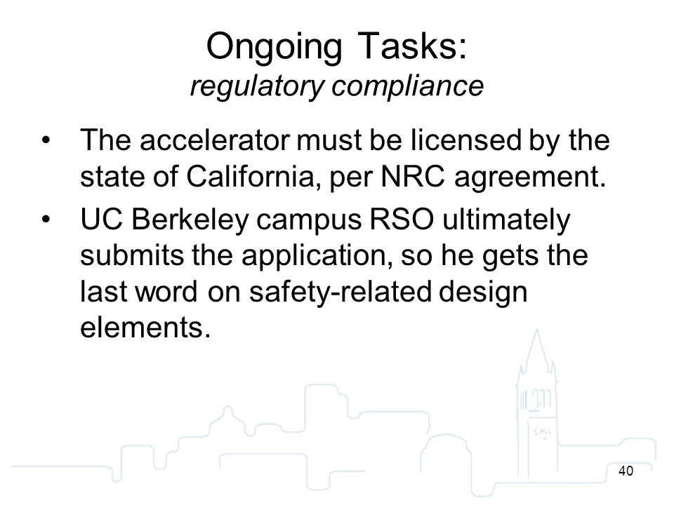 40 Ongoing Tasks: regulatory compliance The accelerator must be licensed by the state of California, per NRC agreement.