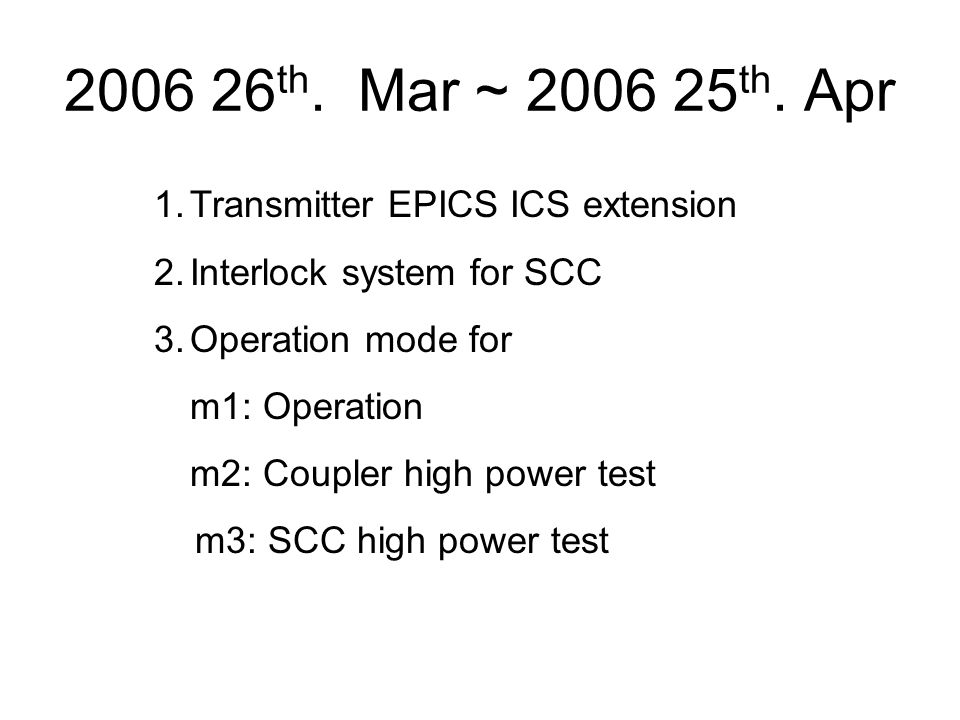 2006 26 th. Mar ~ 2006 25 th. Apr 1.Transmitter EPICS ICS extension 2.Interlock system for SCC 3.Operation mode for m1: Operation m2: Coupler high pow
