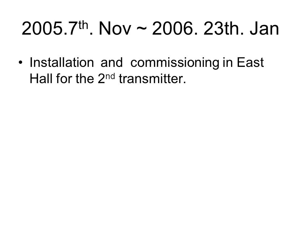 2005.7 th. Nov ~ 2006. 23th. Jan Installation and commissioning in East Hall for the 2 nd transmitter.