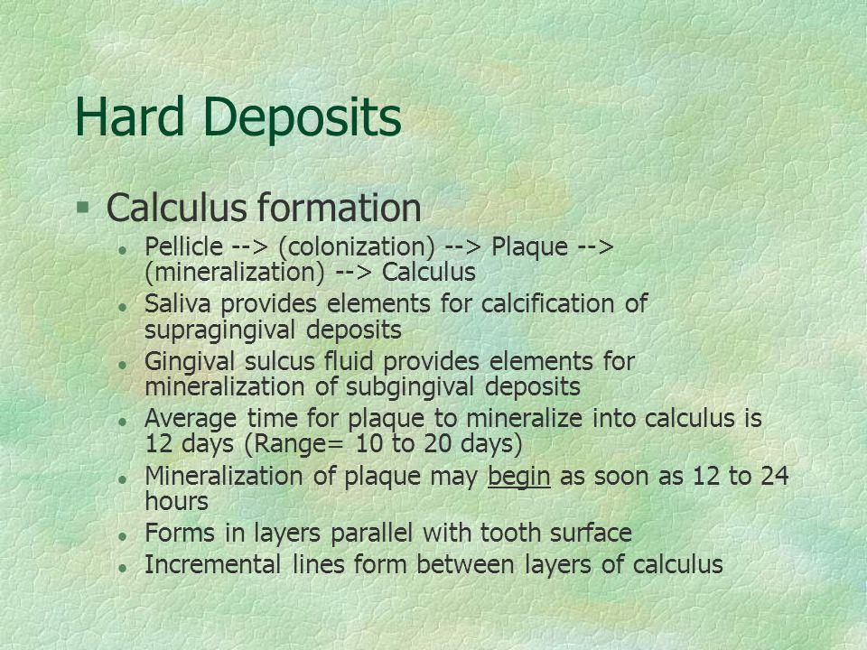 Hard Deposits §Calculus formation l Pellicle --> (colonization) --> Plaque --> (mineralization) --> Calculus l Saliva provides elements for calcificat