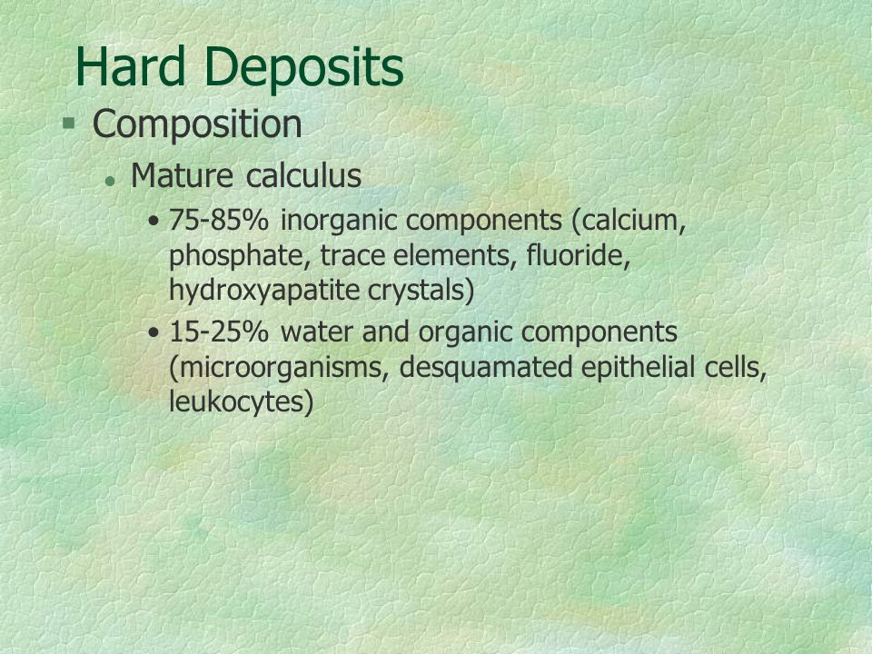 Hard Deposits §Composition l Mature calculus 75-85% inorganic components (calcium, phosphate, trace elements, fluoride, hydroxyapatite crystals) 15-25
