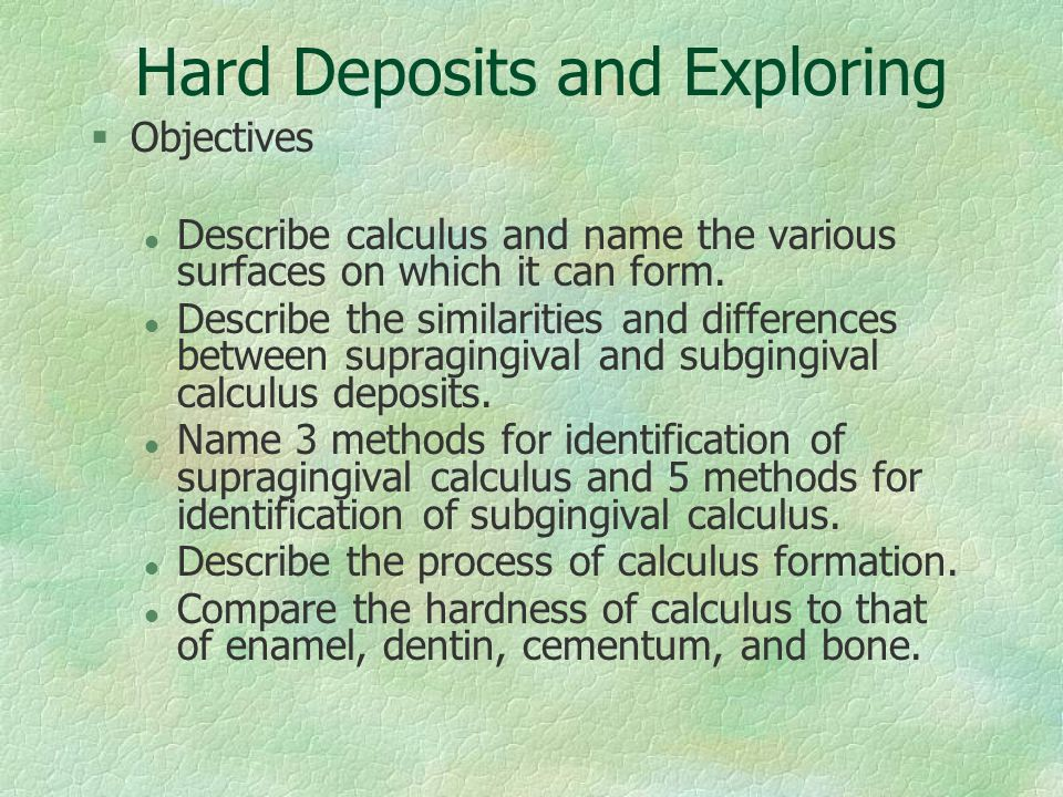 §Objectives l Describe calculus and name the various surfaces on which it can form. l Describe the similarities and differences between supragingival