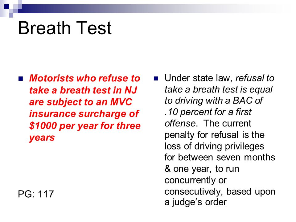 Breath Test Motorists who refuse to take a breath test in NJ are subject to an MVC insurance surcharge of $1000 per year for three years PG: 117 Under