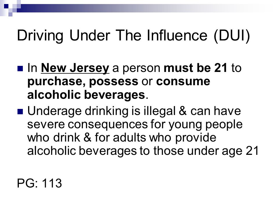 Driving Under The Influence (DUI) In New Jersey a person must be 21 to purchase, possess or consume alcoholic beverages. Underage drinking is illegal