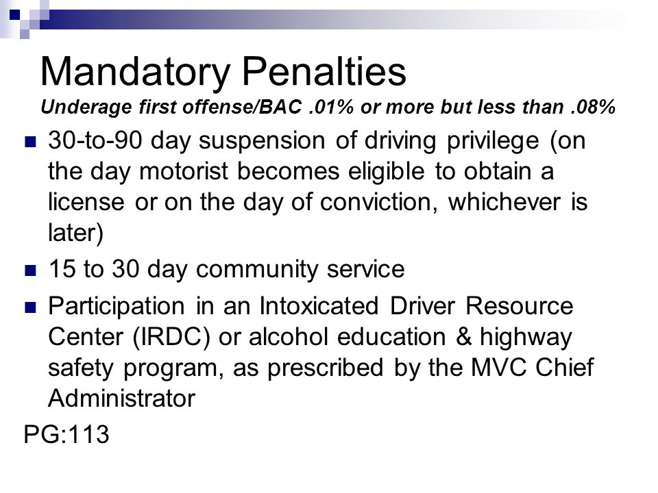 Mandatory Penalties Underage first offense/BAC.01% or more but less than.08% 30-to-90 day suspension of driving privilege (on the day motorist becomes