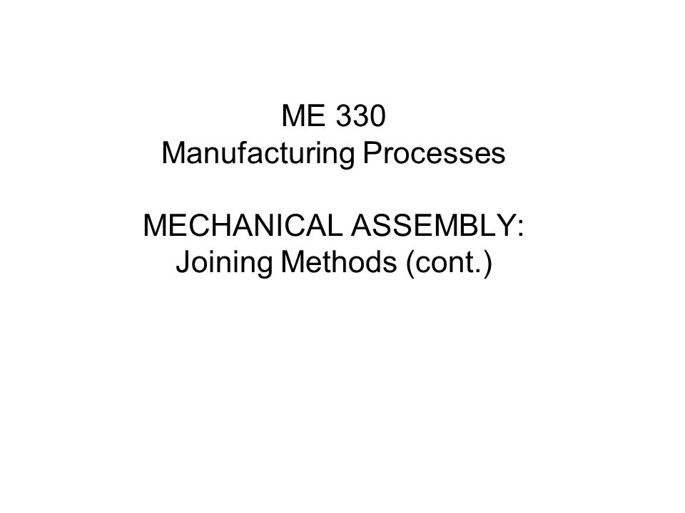 Two Major Types of Mechanical Assembly 1.allow for disassembly 2.create a permanent joint with no possibility of disassembly  For example, adhesion and bonding  Use of the third part component  Use of the deformation between two components to be assembled.