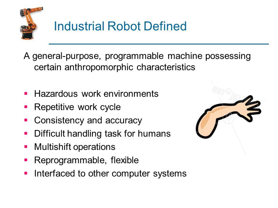 Industrial Robot Defined A general-purpose, programmable machine possessing certain anthropomorphic characteristics  Hazardous work environments  Re
