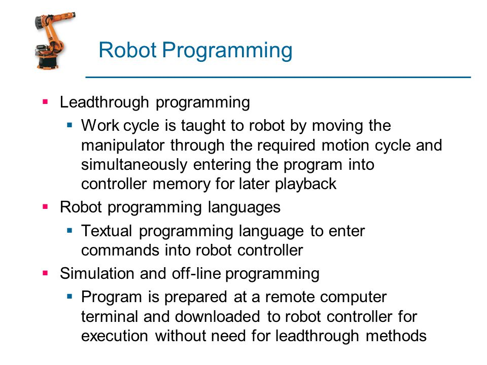 Robot Programming  Leadthrough programming  Work cycle is taught to robot by moving the manipulator through the required motion cycle and simultaneo
