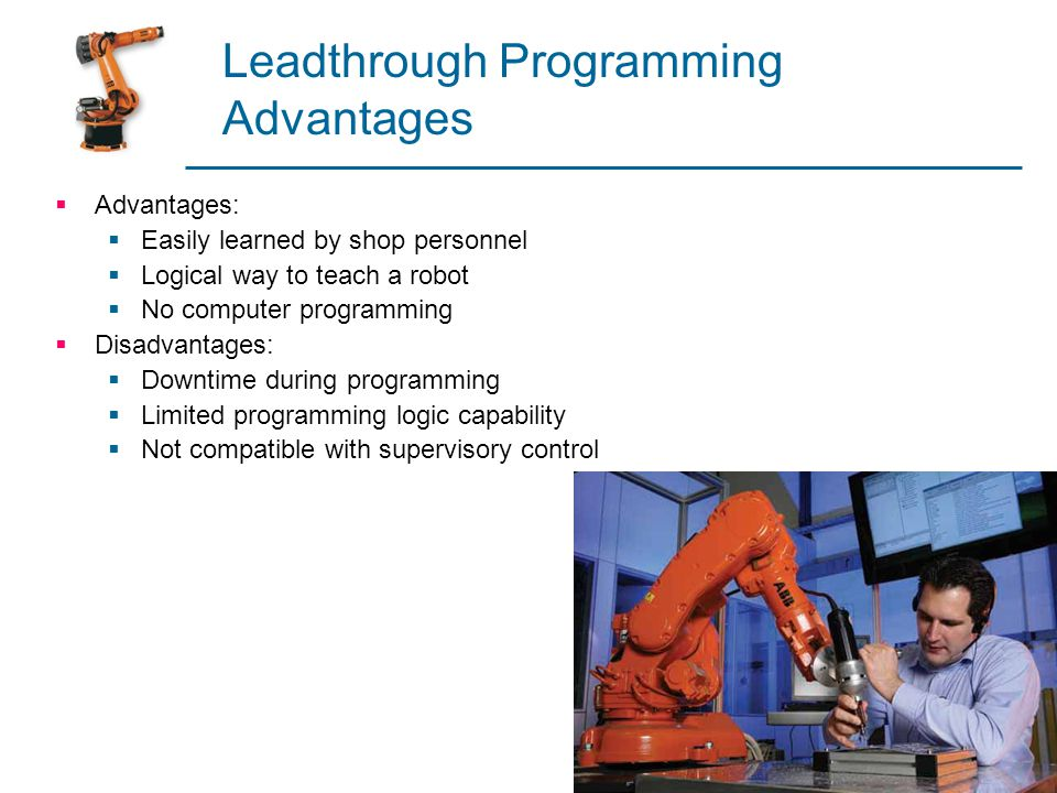 Leadthrough Programming Advantages  Advantages:  Easily learned by shop personnel  Logical way to teach a robot  No computer programming  Disadva