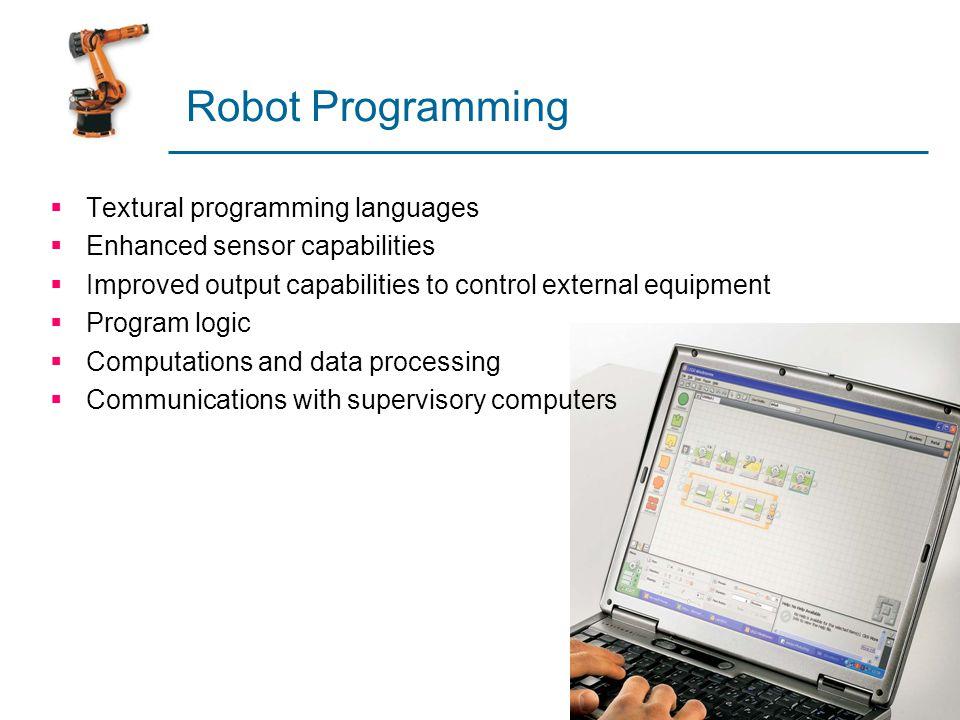 Robot Programming  Textural programming languages  Enhanced sensor capabilities  Improved output capabilities to control external equipment  Progr