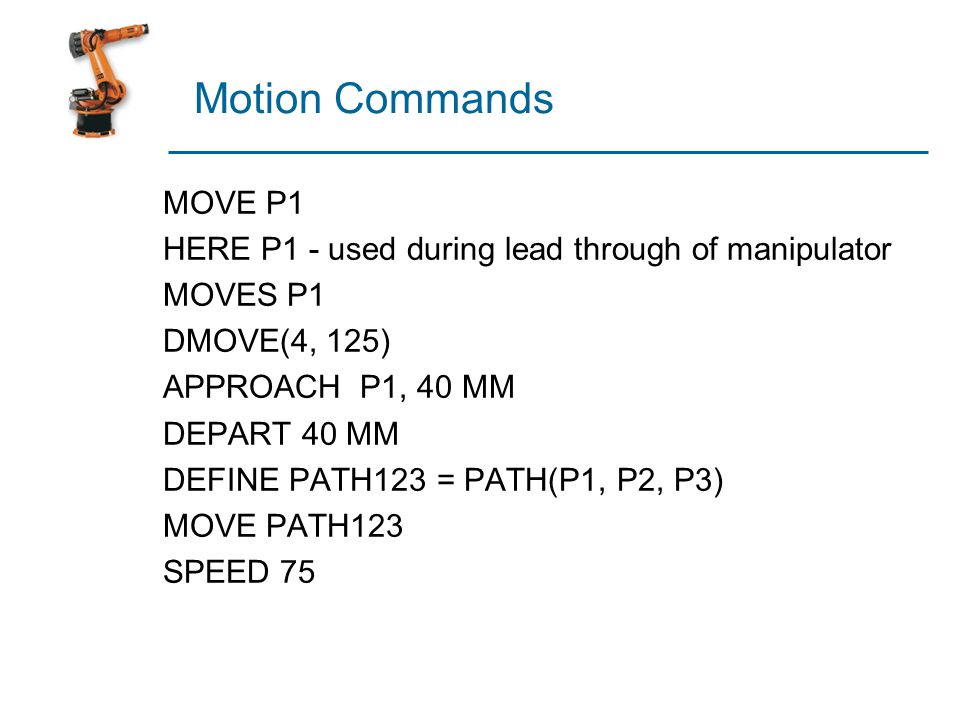 Motion Commands MOVE P1 HERE P1 - used during lead through of manipulator MOVES P1 DMOVE(4, 125) APPROACH P1, 40 MM DEPART 40 MM DEFINE PATH123 = PATH