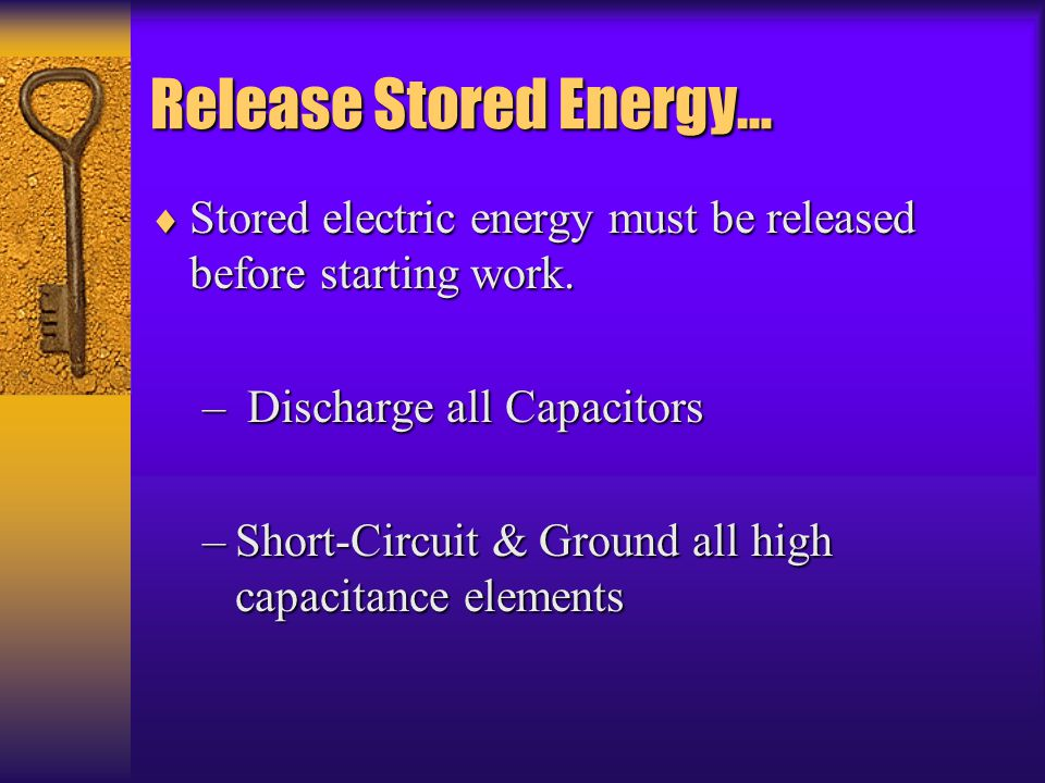 Release Stored Energy…  Stored electric energy must be released before starting work. – Discharge all Capacitors –Short-Circuit & Ground all high cap