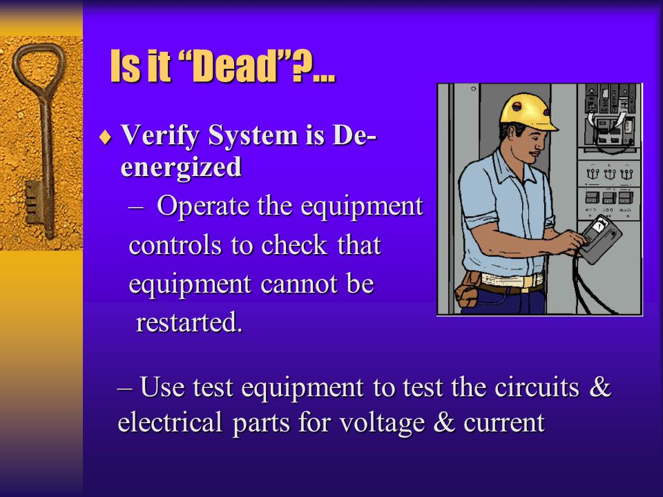 """Is it """"Dead""""?… Is it """"Dead""""?…  Verify System is De- energized – Operate the equipment controls to check that equipment cannot be restarted. restarted"""