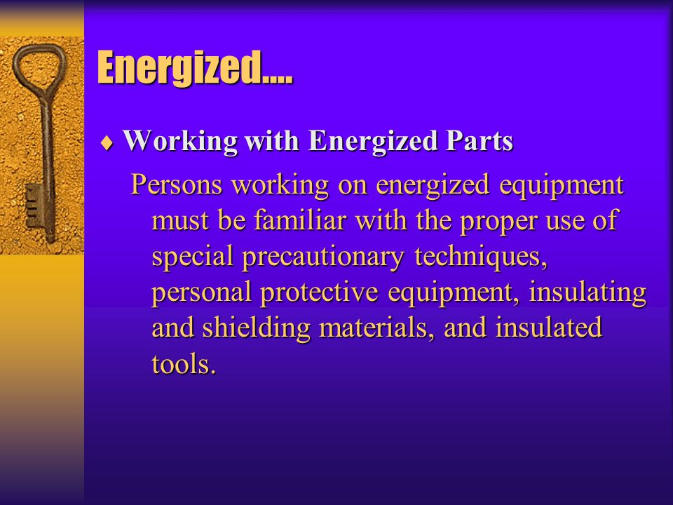 Energized….  Working with Energized Parts Persons working on energized equipment must be familiar with the proper use of special precautionary techni
