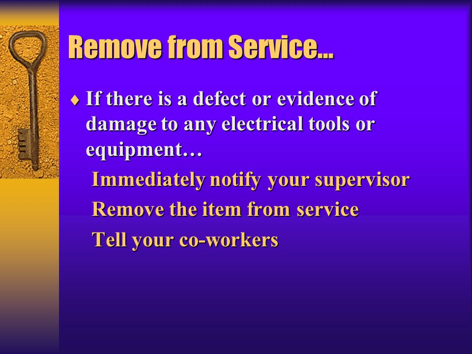 Remove from Service…  If there is a defect or evidence of damage to any electrical tools or equipment… Immediately notify your supervisor Remove the