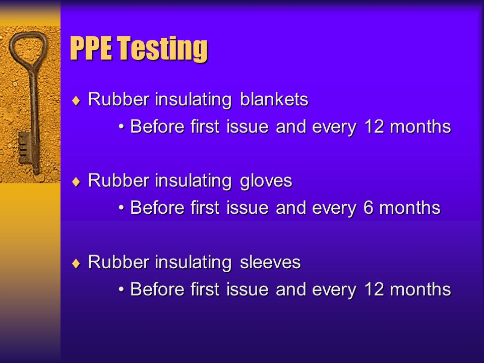 PPE Testing  Rubber insulating blankets Before first issue and every 12 monthsBefore first issue and every 12 months  Rubber insulating gloves Befor