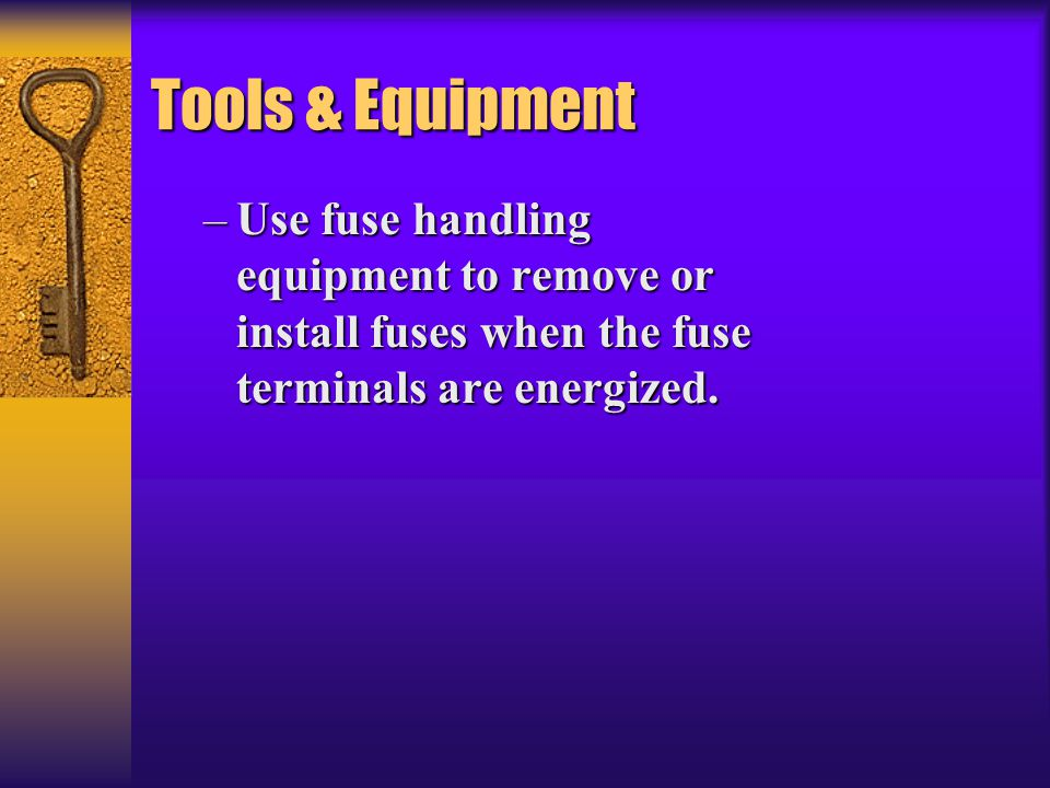 Tools & Equipment –Use fuse handling equipment to remove or install fuses when the fuse terminals are energized.