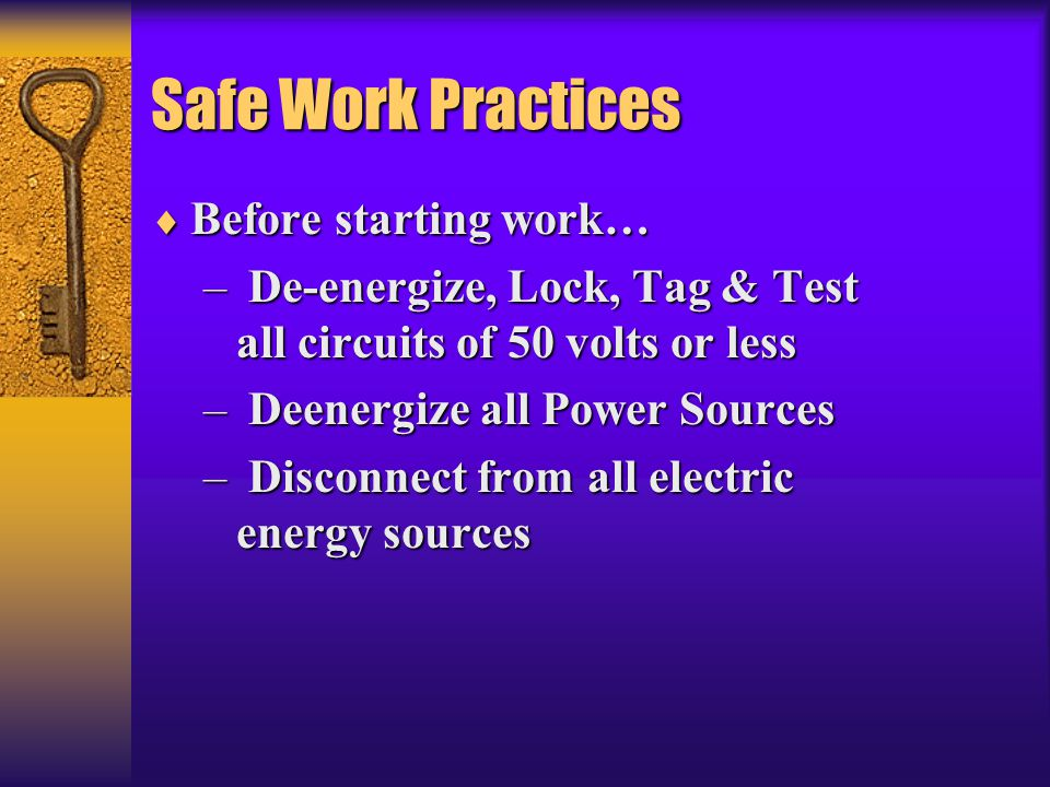 Safe Work Practices  Before starting work… – De-energize, Lock, Tag & Test all circuits of 50 volts or less – Deenergize all Power Sources – Disconne