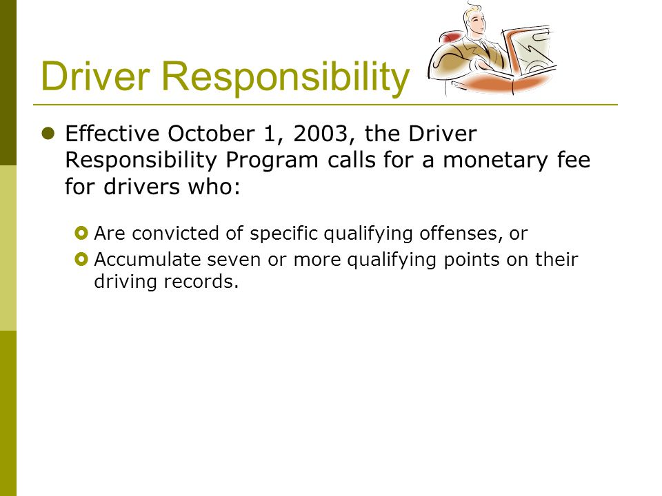 Driver Responsibility Effective October 1, 2003, the Driver Responsibility Program calls for a monetary fee for drivers who:  Are convicted of specif