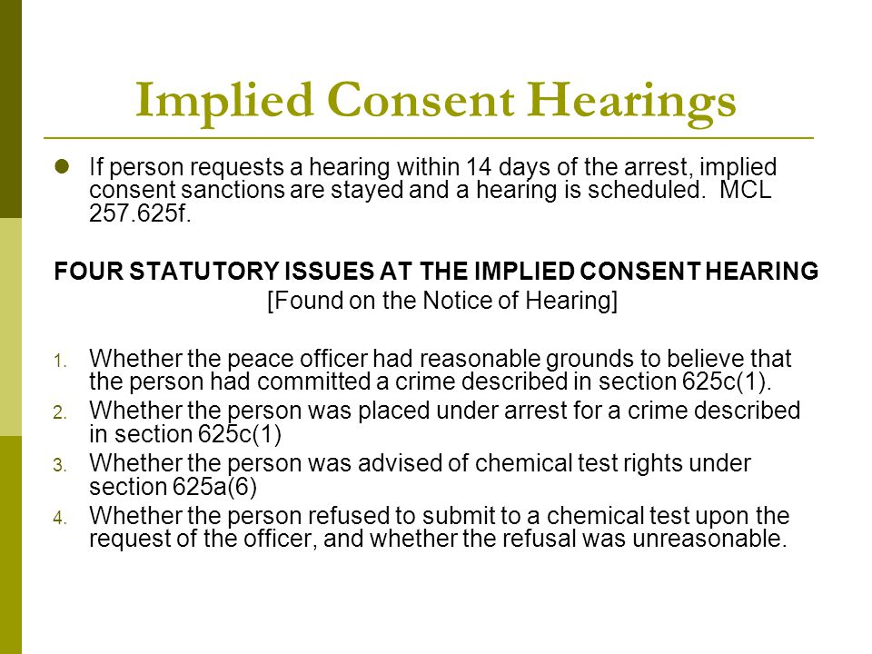 Implied Consent Hearings If person requests a hearing within 14 days of the arrest, implied consent sanctions are stayed and a hearing is scheduled. M