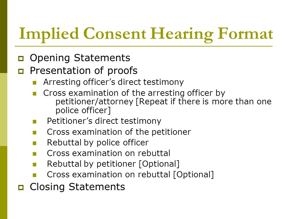 Implied Consent Hearing Format  Opening Statements  Presentation of proofs Arresting officer's direct testimony Cross examination of the arresting o