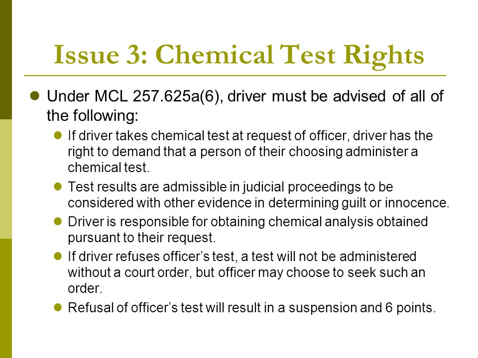 Issue 3: Chemical Test Rights Under MCL 257.625a(6), driver must be advised of all of the following: If driver takes chemical test at request of offic