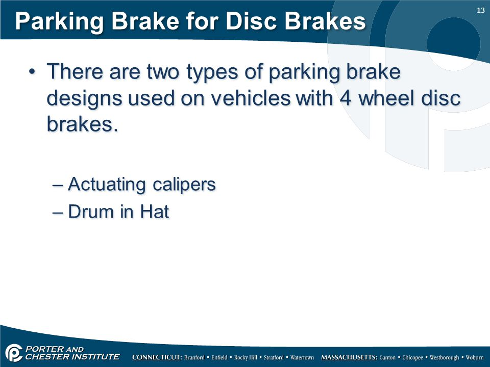 13 Parking Brake for Disc Brakes There are two types of parking brake designs used on vehicles with 4 wheel disc brakes. –Actuating calipers –Drum in