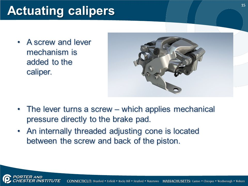 15 Actuating calipers A screw and lever mechanism is added to the caliper. The lever turns a screw – which applies mechanical pressure directly to the