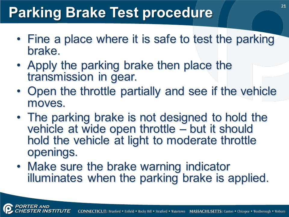 21 Parking Brake Test procedure Fine a place where it is safe to test the parking brake. Apply the parking brake then place the transmission in gear.