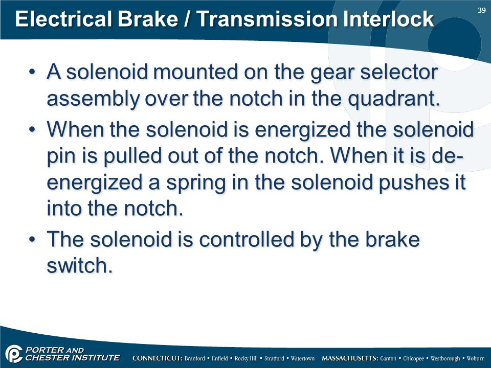 39 Electrical Brake / Transmission Interlock A solenoid mounted on the gear selector assembly over the notch in the quadrant. When the solenoid is ene