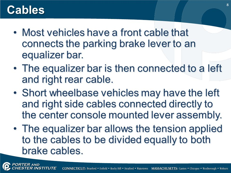 8 Cables Most vehicles have a front cable that connects the parking brake lever to an equalizer bar. The equalizer bar is then connected to a left and
