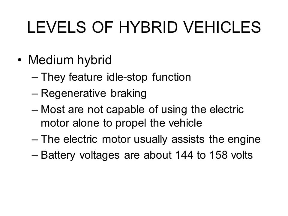 LEVELS OF HYBRID VEHICLES Medium hybrid –They feature idle-stop function –Regenerative braking –Most are not capable of using the electric motor alone to propel the vehicle –The electric motor usually assists the engine –Battery voltages are about 144 to 158 volts